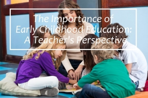 The Importance of Early Childhood Education: A Teacher's Perspective